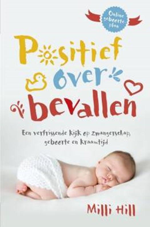 Positief over bevallen, een verfrissende kijk op zwangerschap, geboorte en kraamtijd - Milli Hill